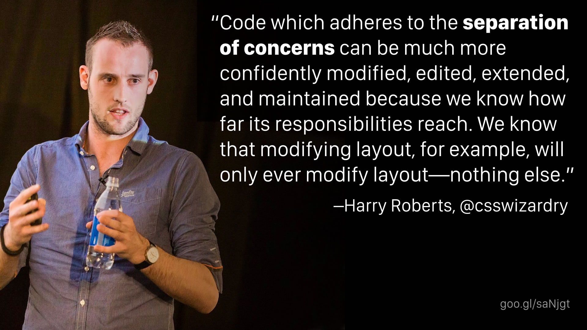 """Code which adheres to the separation of concerns can be much more confidently modified, edited, extended, and maintained because we know how far its responsibilities reach. We know that modifying layout, for example, will only ever modify layout—nothing else."" —Harry Roberts"