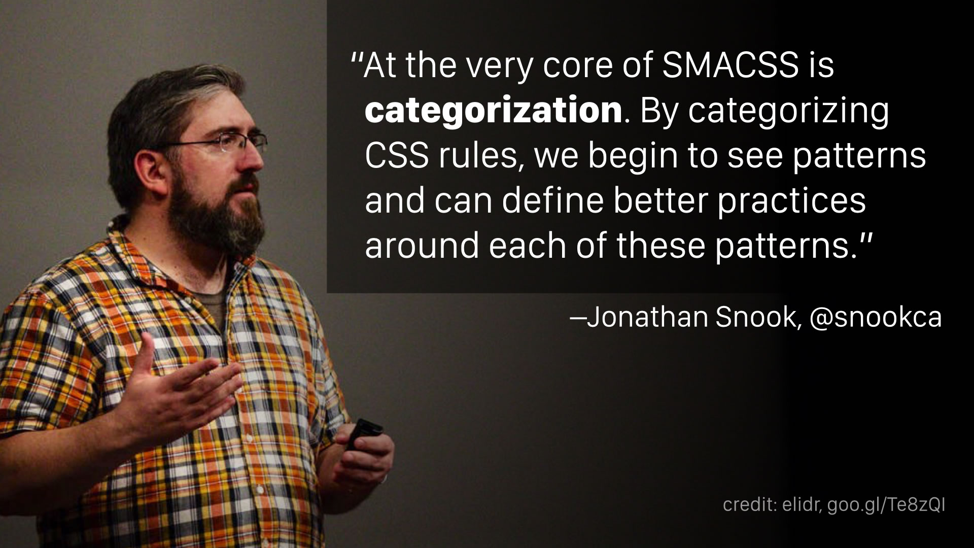 """At the very core of SMACSS is categorization. By categorizing CSS rules, we begin to see patterns and can define better practices around each of these patterns."" —Jonathan Snook"