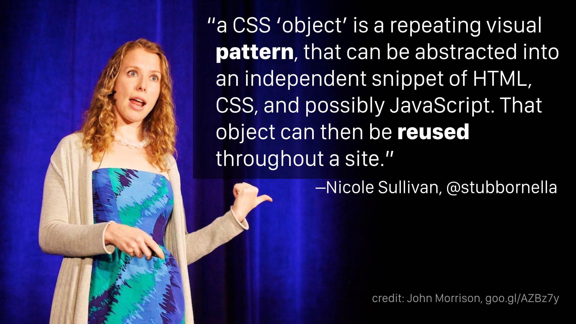 """a CSS 'object' is a repeating visual pattern, that can be abstracted into an independent snippet of HTML, CSS, and possibly JavaScript. That object can then be reused throughout a site."" —Nicole Sullivan"