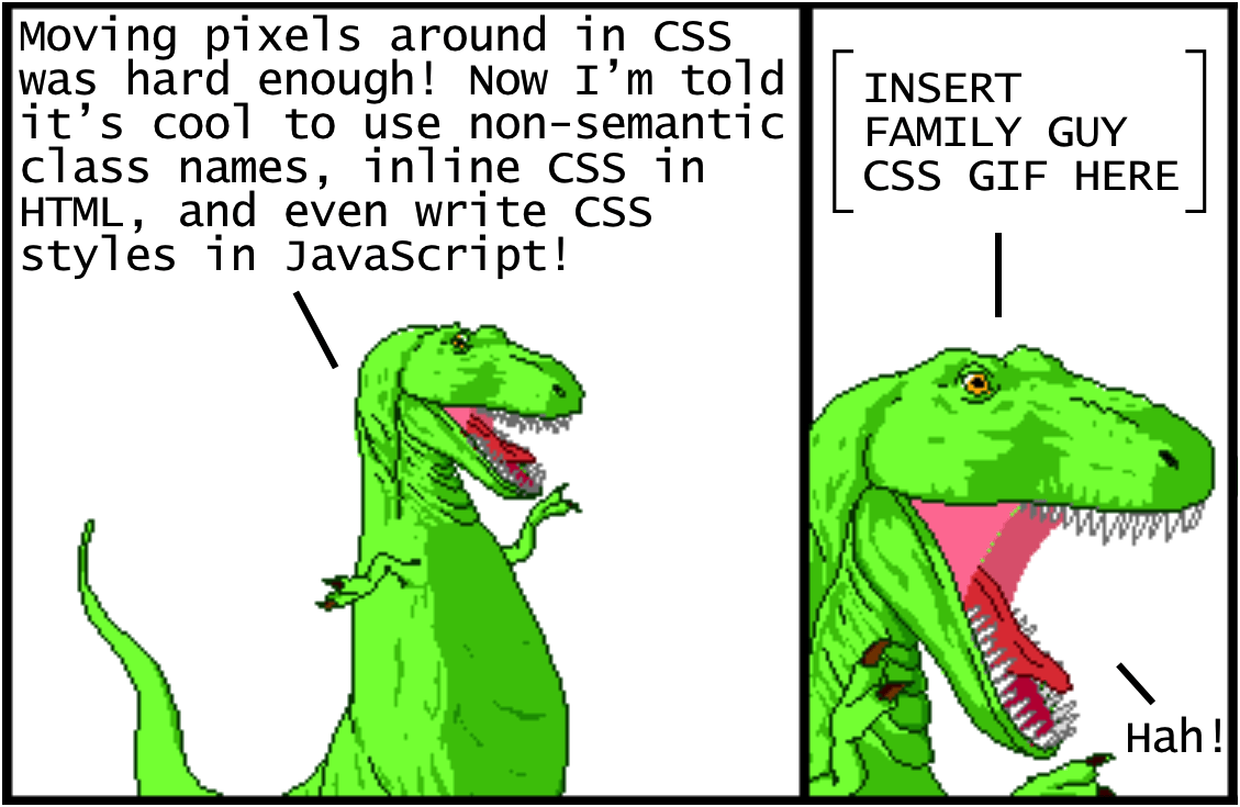 Cartoon talking dinosaur saying: Moving pixels around in CSS was hard enough! Now I'm told it's cool to use non-semantic class names, inline CSS in HTML, and even write CSS styles in JavaScript! INSERT FAMILY GUY CSS GIF HERE